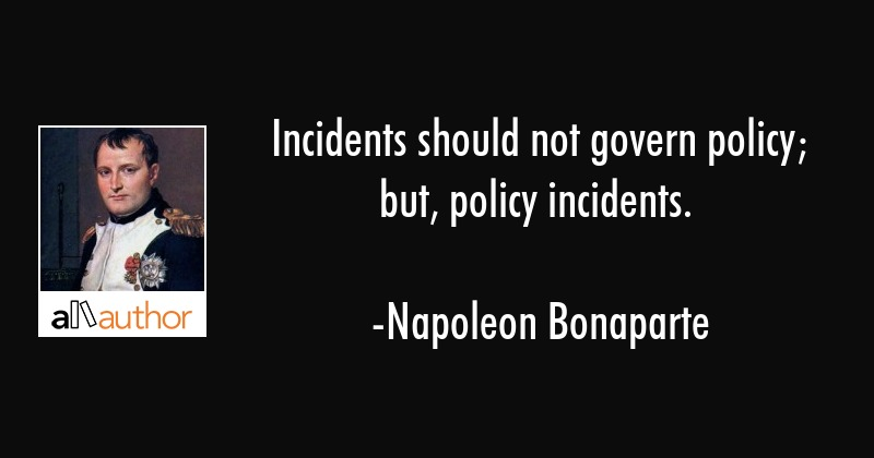 Incidents should not govern policy; but, policy incidents. - Napoleon Bonaparte Quote