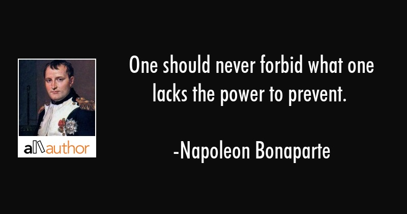 One should never forbid what one lacks the power to prevent. - Napoleon Bonaparte Quote