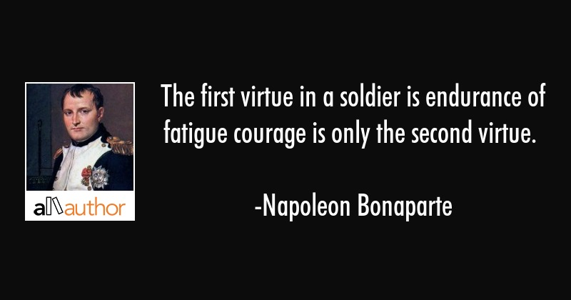 The first virtue in a soldier is endurance of fatigue courage is only the second virtue. - Napoleon Bonaparte Quote