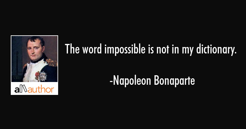 The word impossible is not in my dictionary. - Napoleon Bonaparte Quote