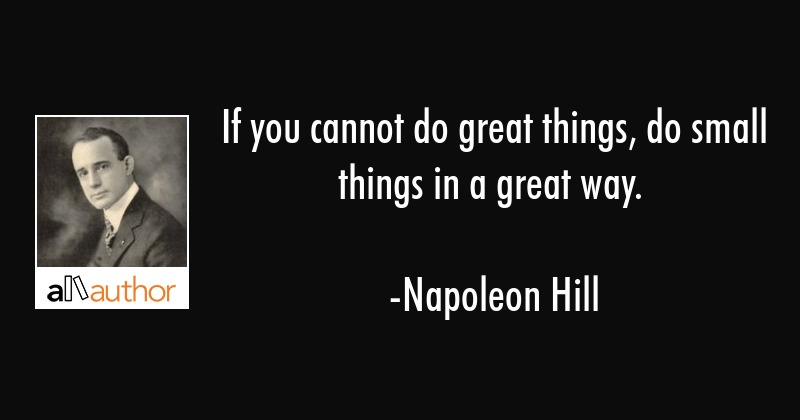 If you cannot do great things, do small things in a great way. - Napoleon Hill Quote