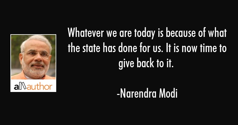 Whatever we are today is because of what the state has done for us. It is now time to give back to... - Narendra Modi Quote