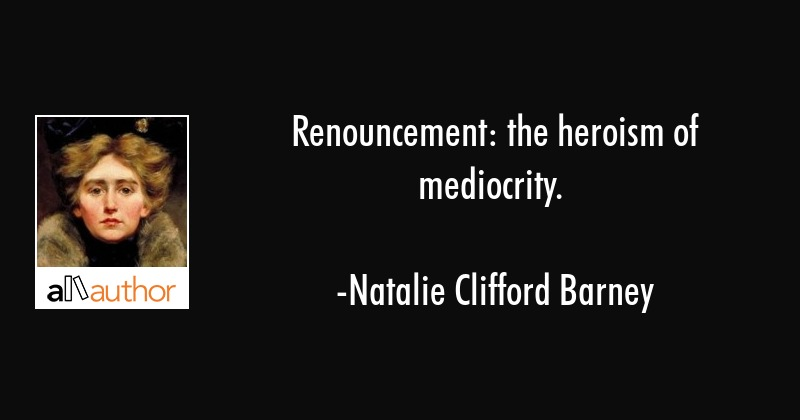 Renouncement: the heroism of mediocrity. - Natalie Clifford Barney Quote