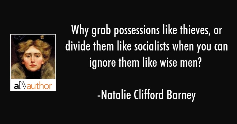 Why grab possessions like thieves, or divide them like socialists when you can ignore them like... - Natalie Clifford Barney Quote