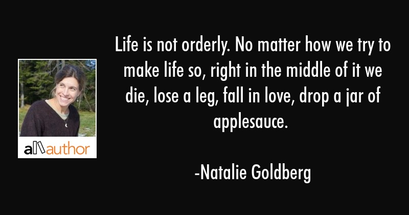 Life is not orderly. No matter how we try to make life so, right in the middle of it we die, lose a... - Natalie Goldberg Quote