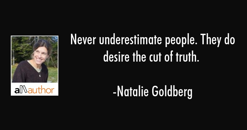 Never underestimate people. They do desire the cut of truth. - Natalie Goldberg Quote