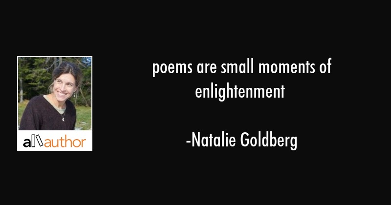 poems are small moments of enlightenment - Natalie Goldberg Quote