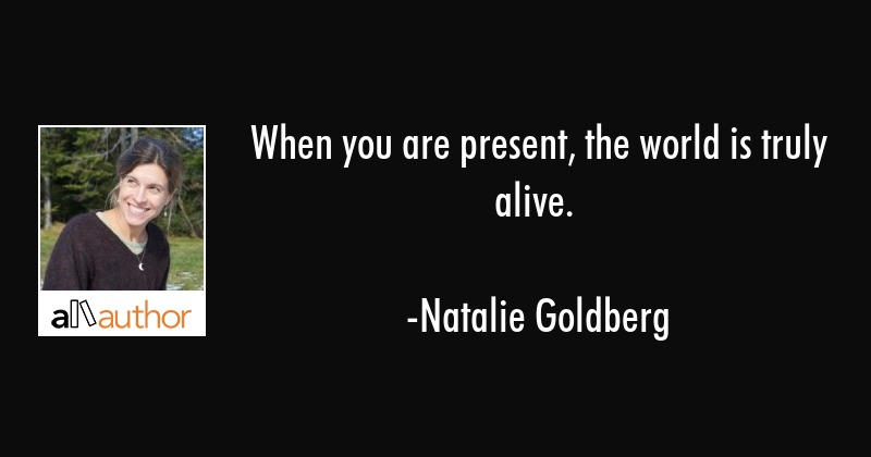 When you are present, the world is truly alive. - Natalie Goldberg Quote