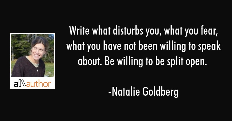 Write what disturbs you, what you fear, what you have not been willing to speak about. Be willing... - Natalie Goldberg Quote