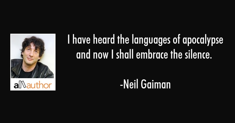 I have heard the languages of apocalypse and now I shall embrace the silence. - Neil Gaiman Quote