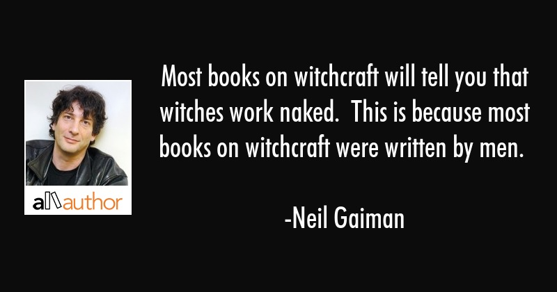 Most books on witchcraft will tell you that witches work naked.  This is because most books on... - Neil Gaiman Quote