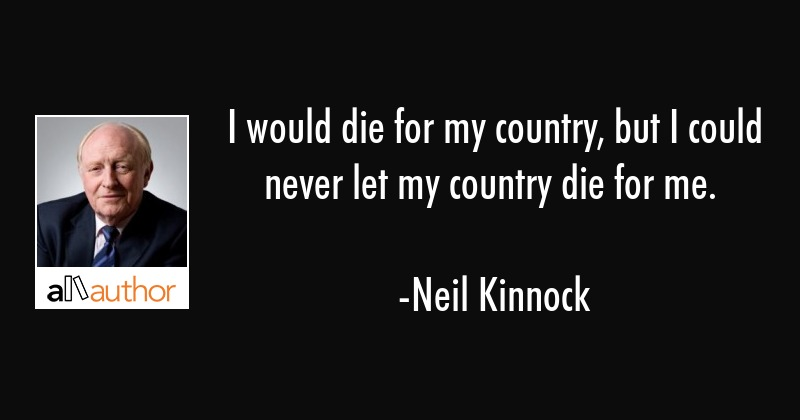 I would die for my country, but I could never let my country die for me. - Neil Kinnock Quote