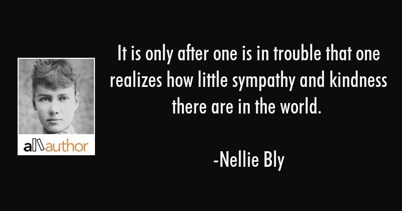 It is only after one is in trouble that one realizes how little sympathy and kindness there are in... - Nellie Bly Quote