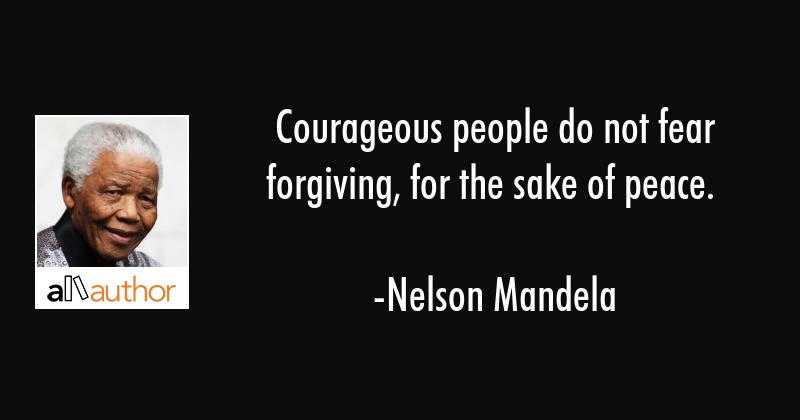 Courageous people do not fear forgiving, for the sake of peace. - Nelson Mandela Quote