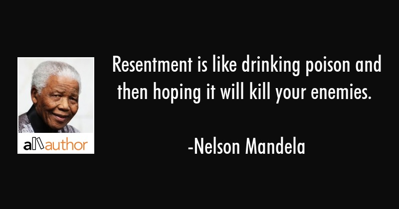 Resentment is like drinking poison and then hoping it will kill your enemies. - Nelson Mandela Quote