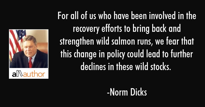 For all of us who have been involved in the recovery efforts to bring back and strengthen wild... - Norm Dicks Quote