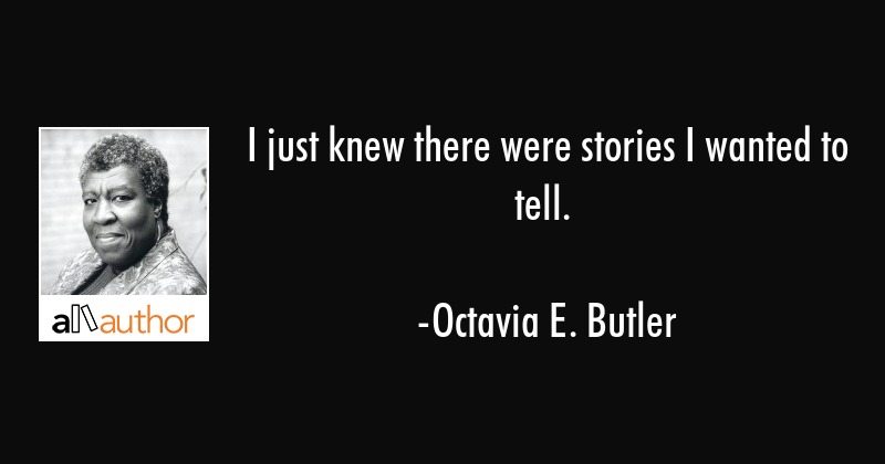 I just knew there were stories I wanted to tell. - Octavia E. Butler Quote