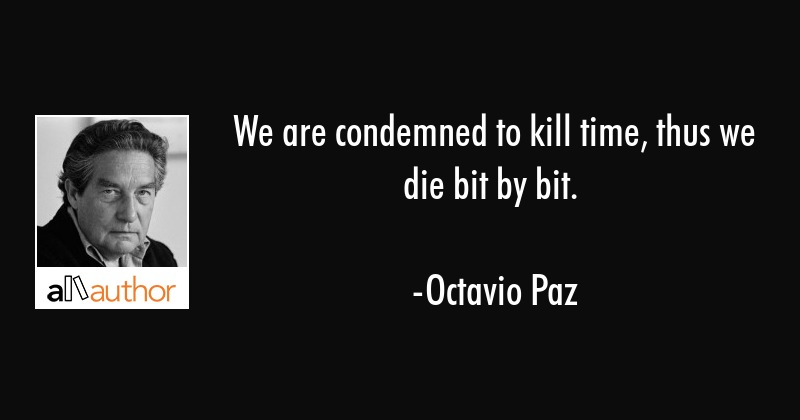 We Are Condemned To Kill Time Thus We Die Quote