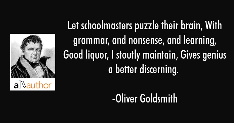 Let schoolmasters puzzle their brain, With grammar, and nonsense, and learning, Good liquor, I... - Oliver Goldsmith Quote