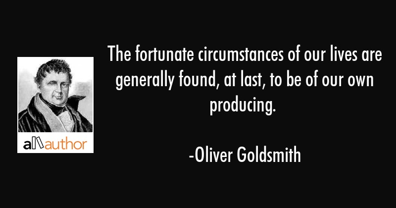 The fortunate circumstances of our lives are generally found, at last, to be of our own producing. - Oliver Goldsmith Quote