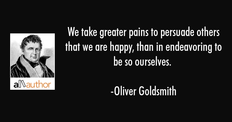 We take greater pains to persuade others that we are happy, than in endeavoring to be so ourselves. - Oliver Goldsmith Quote