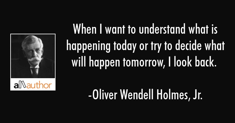 When I want to understand what is happening today or try to decide what will happen tomorrow, I... - Oliver Wendell Holmes, Jr. Quote
