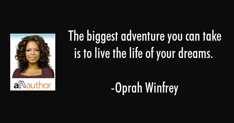 The biggest adventure you can take is to live the life of your dreams. - Oprah Winfrey Quote