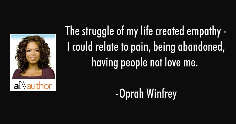 The struggle of my life created empathy - I could relate to pain, being abandoned, having people... - Oprah Winfrey Quote