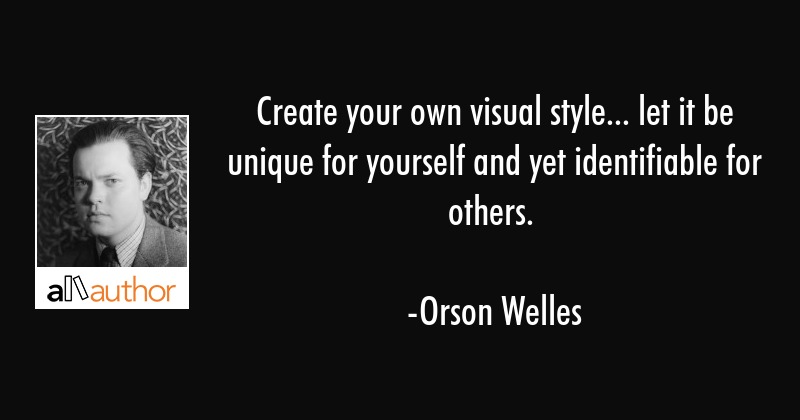 Create your own visual style... let it be unique for yourself and yet identifiable for others. - Orson Welles Quote