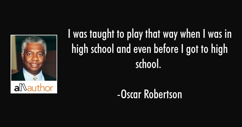 I was taught to play that way when I was in high school and even before I got to high school. - Oscar Robertson Quote