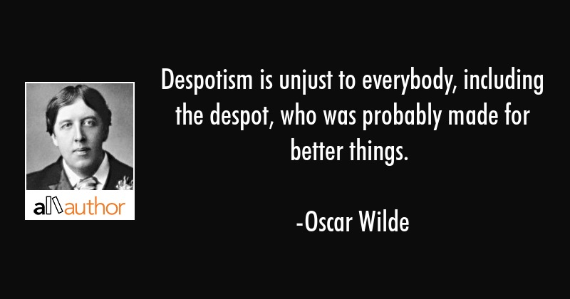 Despotism is unjust to everybody, including the despot, who was probably made for better things. - Oscar Wilde Quote
