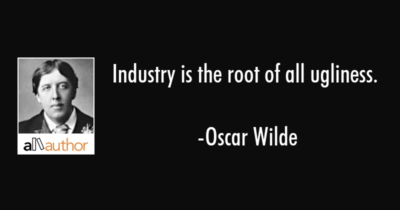 Industry is the root of all ugliness. - Oscar Wilde Quote