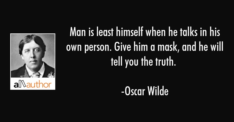 Man is least himself when he talks in his own person. Give him a mask, and he will tell you the... - Oscar Wilde Quote