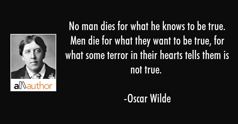 No man dies for what he knows to be true. Men die for what they want to be true, for what some... - Oscar Wilde Quote