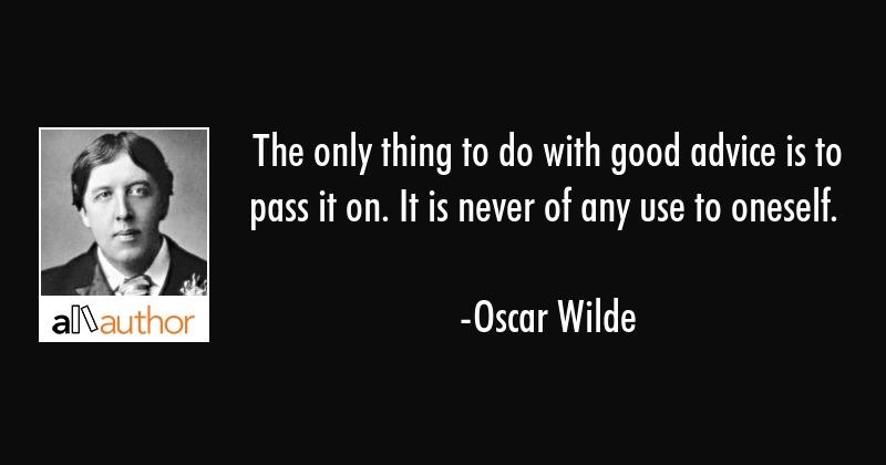 The only thing to do with good advice is to pass it on. It is never of any use to oneself. - Oscar Wilde Quote