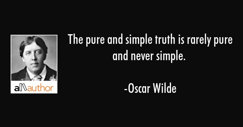 The pure and simple truth is rarely pure and never simple. - Oscar Wilde Quote