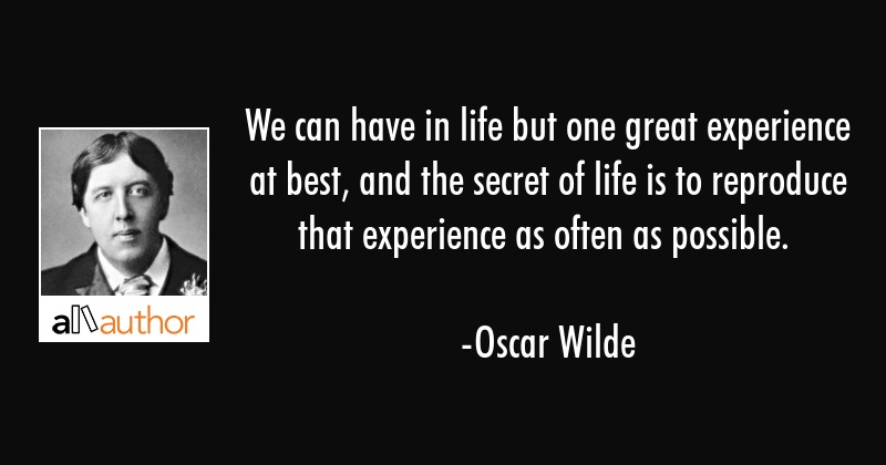 We can have in life but one great experience at best, and the secret of life is to reproduce that... - Oscar Wilde Quote