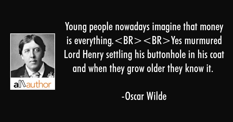 Young people nowadays imagine that money is everything.Yes murmured Lord Henry settling his... - Oscar Wilde Quote