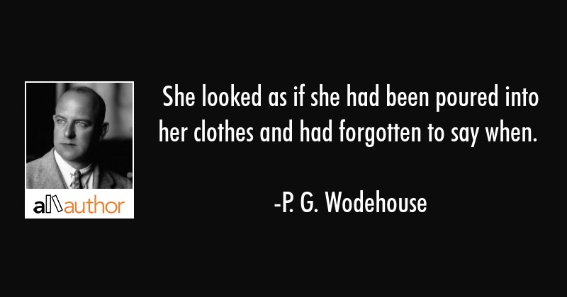 She looked as if she had been poured into her clothes and had forgotten to say when. - P. G. Wodehouse Quote