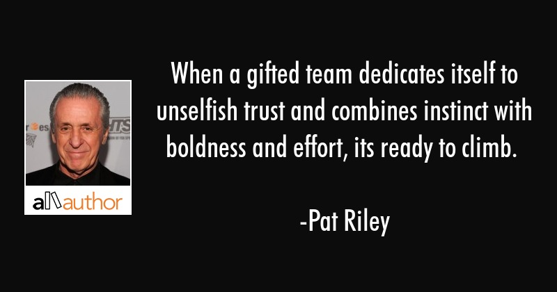 When a gifted team dedicates itself to unselfish trust and combines instinct with boldness and... - Pat Riley Quote
