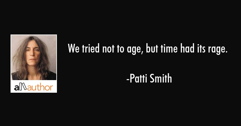 We tried not to age, but time had its rage. - Patti Smith Quote