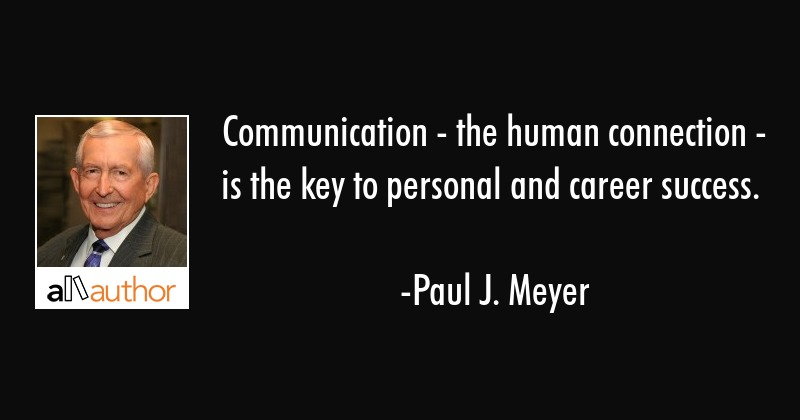 Communication - the human connection - is the key to personal and career success. - Paul J. Meyer Quote