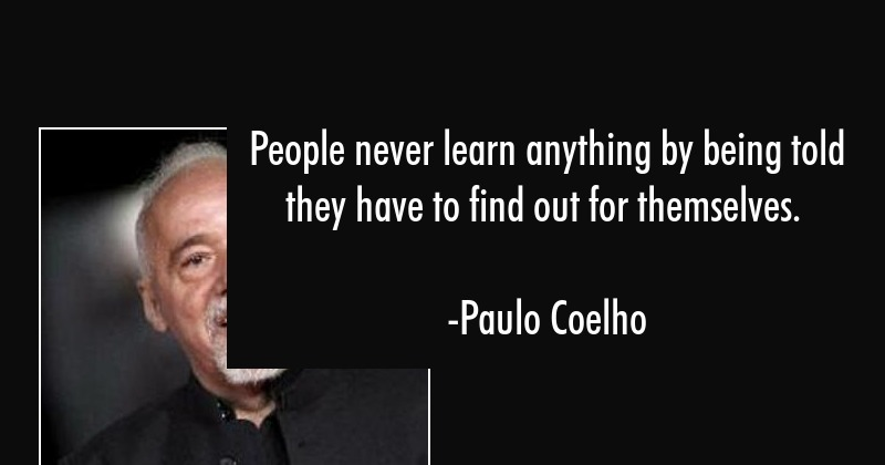 People never learn anything by being told they have to find out for themselves. - Paulo Coelho Quote