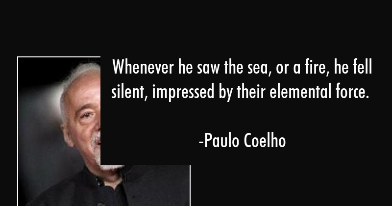 Whenever he saw the sea, or a fire, he fell silent, impressed by their elemental force. - Paulo Coelho Quote