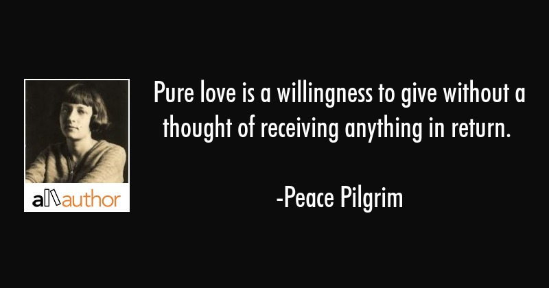 Pure love is a willingness to give without a thought of receiving anything in return. - Peace Pilgrim Quote