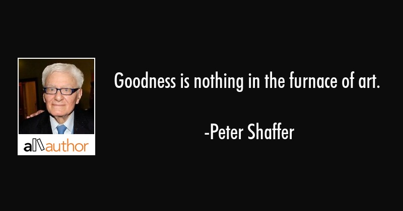 Goodness is nothing in the furnace of art. - Peter Shaffer Quote