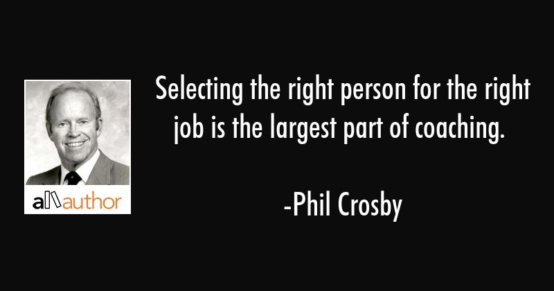 Selecting the right person for the right job is the largest part of coaching. - Phil Crosby Quote