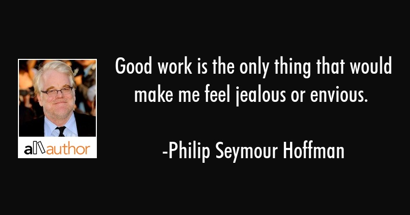 Good work is the only thing that would make me feel jealous or envious. - Philip Seymour Hoffman Quote