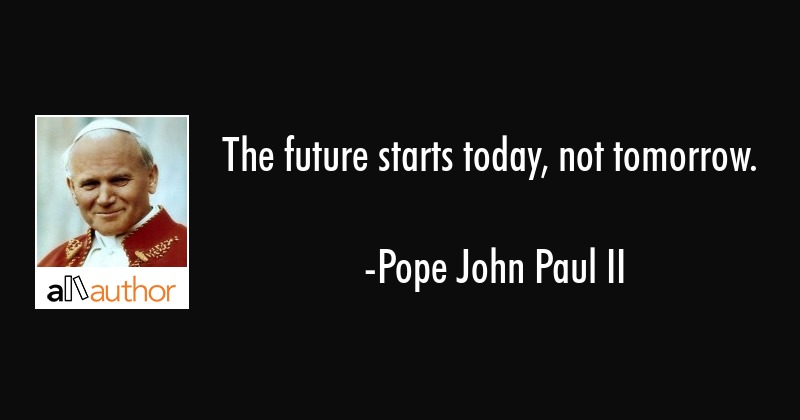 The Future Starts Today Not Tomorrow Quote