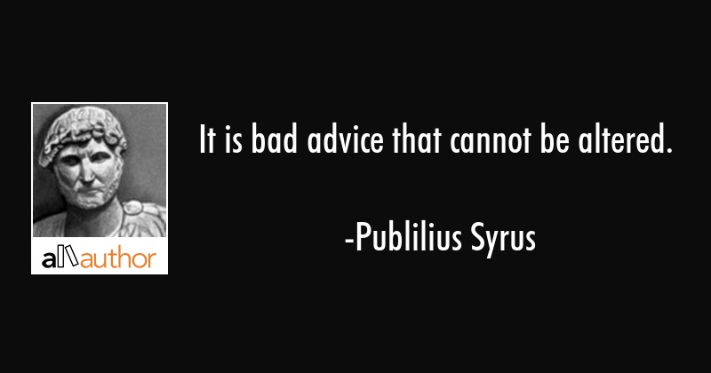 It is bad advice that cannot be changed. - Publilius Syrus Quote